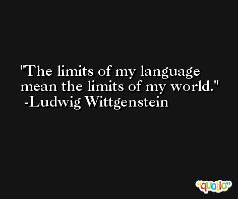 The limits of my language mean the limits of my world. -Ludwig Wittgenstein
