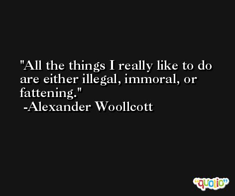 All the things I really like to do are either illegal, immoral, or fattening. -Alexander Woollcott