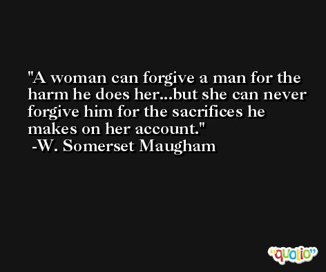 A woman can forgive a man for the harm he does her...but she can never forgive him for the sacrifices he makes on her account. -W. Somerset Maugham