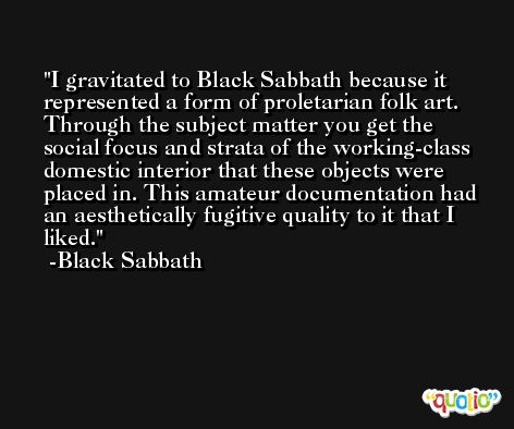 I gravitated to Black Sabbath because it represented a form of proletarian folk art. Through the subject matter you get the social focus and strata of the working-class domestic interior that these objects were placed in. This amateur documentation had an aesthetically fugitive quality to it that I liked. -Black Sabbath