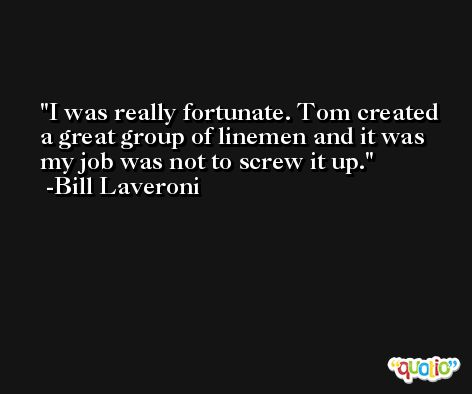 I was really fortunate. Tom created a great group of linemen and it was my job was not to screw it up. -Bill Laveroni
