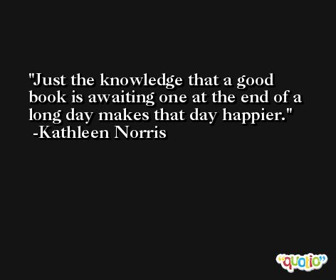 Just the knowledge that a good book is awaiting one at the end of a long day makes that day happier. -Kathleen Norris