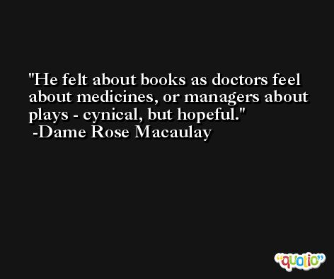 He felt about books as doctors feel about medicines, or managers about plays - cynical, but hopeful. -Dame Rose Macaulay