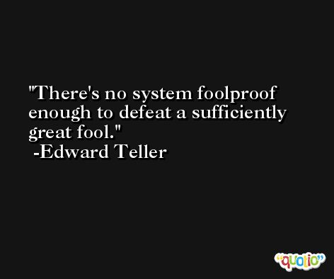 There's no system foolproof enough to defeat a sufficiently great fool. -Edward Teller