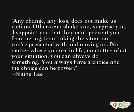 Any change, any loss, does not make us victims. Others can shake you, surprise you, disappoint you, but they can't prevent you from acting, from taking the situation you're presented with and moving on. No matter where you are in life, no matter what your situation, you can always do something. You always have a choice and the choice can be power. -Blaine Lee
