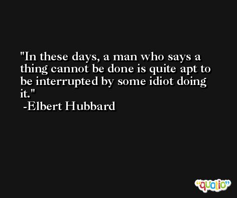 In these days, a man who says a thing cannot be done is quite apt to be interrupted by some idiot doing it. -Elbert Hubbard