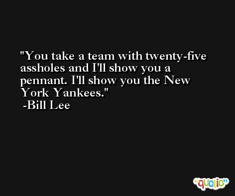 You take a team with twenty-five assholes and I'll show you a pennant. I'll show you the New York Yankees. -Bill Lee