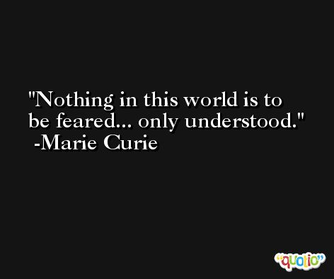 Nothing in this world is to be feared... only understood. -Marie Curie