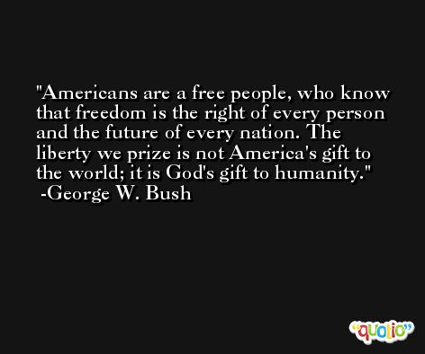Americans are a free people, who know that freedom is the right of every person and the future of every nation. The liberty we prize is not America's gift to the world; it is God's gift to humanity. -George W. Bush