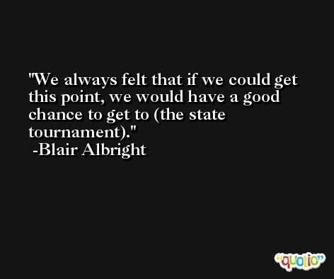 We always felt that if we could get this point, we would have a good chance to get to (the state tournament). -Blair Albright