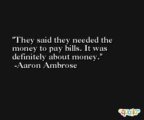 They said they needed the money to pay bills. It was definitely about money. -Aaron Ambrose