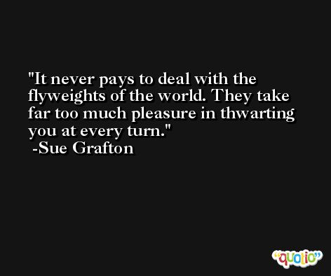 It never pays to deal with the flyweights of the world. They take far too much pleasure in thwarting you at every turn. -Sue Grafton