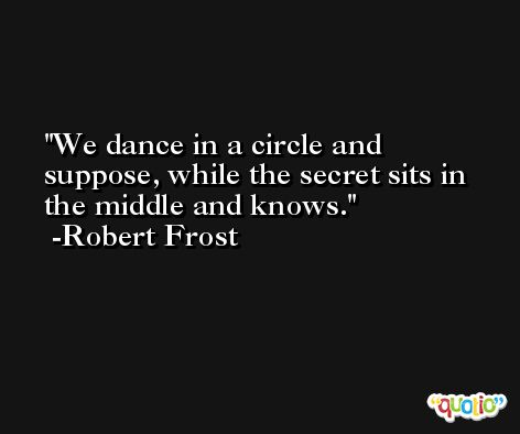 We dance in a circle and suppose, while the secret sits in the middle and knows. -Robert Frost