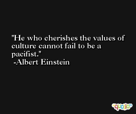 He who cherishes the values of culture cannot fail to be a pacifist. -Albert Einstein