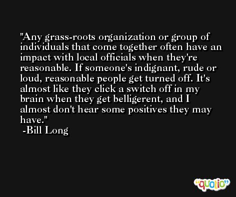 Any grass-roots organization or group of individuals that come together often have an impact with local officials when they're reasonable. If someone's indignant, rude or loud, reasonable people get turned off. It's almost like they click a switch off in my brain when they get belligerent, and I almost don't hear some positives they may have. -Bill Long