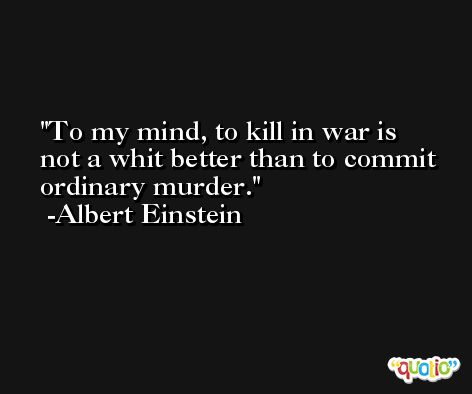 To my mind, to kill in war is not a whit better than to commit ordinary murder. -Albert Einstein