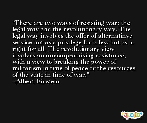 There are two ways of resisting war: the legal way and the revolutionary way. The legal way involves the offer of alternatinve service not as a privilege for a few but as a right for all. The revolutionary view involves an uncompromising resistance, with a view to breaking the power of militarism in time of peace or the resources of the state in time of war. -Albert Einstein