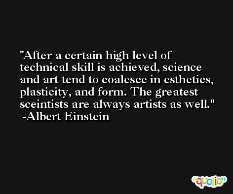 After a certain high level of technical skill is achieved, science and art tend to coalesce in esthetics, plasticity, and form. The greatest sceintists are always artists as well. -Albert Einstein