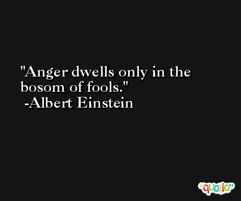 Anger dwells only in the bosom of fools. -Albert Einstein