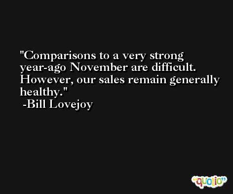 Comparisons to a very strong year-ago November are difficult. However, our sales remain generally healthy. -Bill Lovejoy