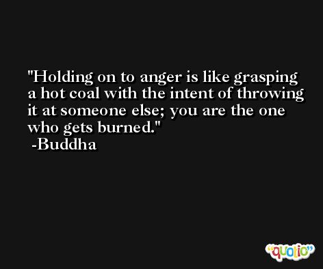 Holding on to anger is like grasping a hot coal with the intent of throwing it at someone else; you are the one who gets burned. -Buddha