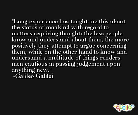 Long experience has taught me this about the status of mankind with regard to matters requiring thought: the less people know and understand about them, the more positively they attempt to argue concerning them, while on the other hand to know and understand a multitude of things renders men cautious in passing judgement upon anything new. -Galileo Galilei