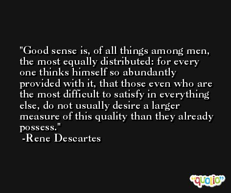 Good sense is, of all things among men, the most equally distributed: for every one thinks himself so abundantly provided with it, that those even who are the most difficult to satisfy in everything else, do not usually desire a larger measure of this quality than they already possess. -Rene Descartes