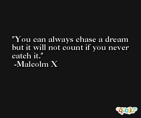 You can always chase a dream but it will not count if you never catch it. -Malcolm X