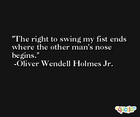 The right to swing my fist ends where the other man's nose begins. -Oliver Wendell Holmes Jr.
