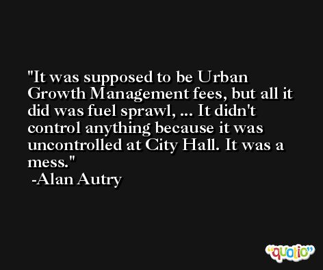 It was supposed to be Urban Growth Management fees, but all it did was fuel sprawl, ... It didn't control anything because it was uncontrolled at City Hall. It was a mess. -Alan Autry