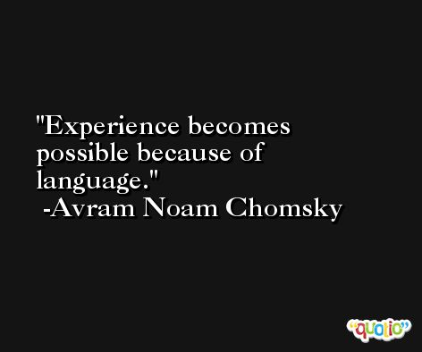 Experience becomes possible because of language. -Avram Noam Chomsky