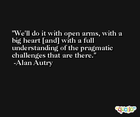 We'll do it with open arms, with a big heart [and] with a full understanding of the pragmatic challenges that are there. -Alan Autry