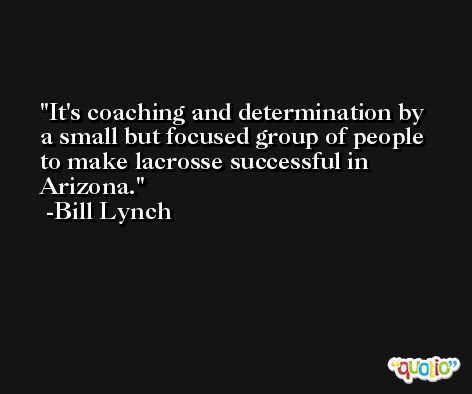 It's coaching and determination by a small but focused group of people to make lacrosse successful in Arizona. -Bill Lynch