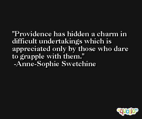 Providence has hidden a charm in difficult undertakings which is appreciated only by those who dare to grapple with them. -Anne-Sophie Swetchine