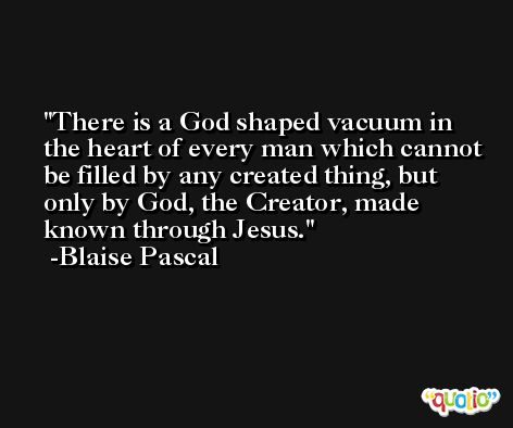 There is a God shaped vacuum in the heart of every man which cannot be filled by any created thing, but only by God, the Creator, made known through Jesus. -Blaise Pascal