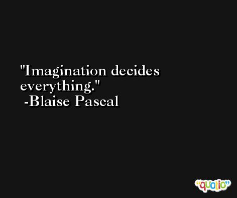 Imagination decides everything. -Blaise Pascal
