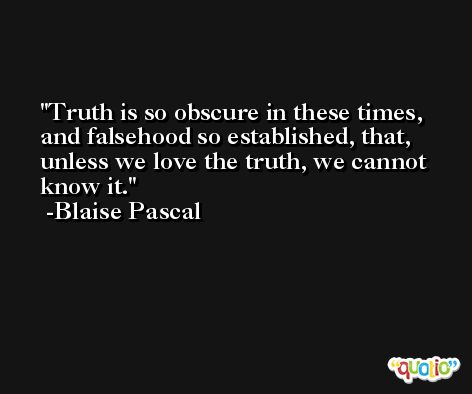 Truth is so obscure in these times, and falsehood so established, that, unless we love the truth, we cannot know it. -Blaise Pascal