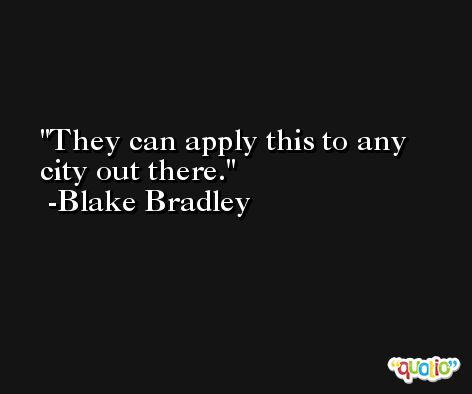 They can apply this to any city out there. -Blake Bradley