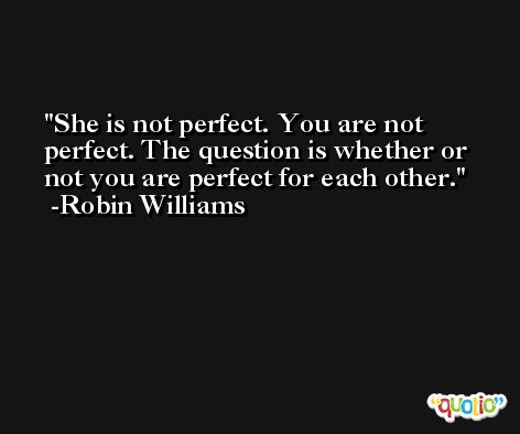 She is not perfect. You are not perfect. The question is whether or not you are perfect for each other. -Robin Williams
