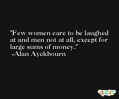 Few women care to be laughed at and men not at all, except for large sums of money. -Alan Ayckbourn