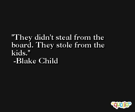 They didn't steal from the board. They stole from the kids. -Blake Child
