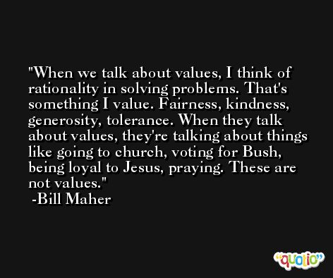 When we talk about values, I think of rationality in solving problems. That's something I value. Fairness, kindness, generosity, tolerance. When they talk about values, they're talking about things like going to church, voting for Bush, being loyal to Jesus, praying. These are not values. -Bill Maher