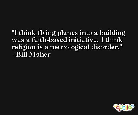 I think flying planes into a building was a faith-based initiative. I think religion is a neurological disorder. -Bill Maher