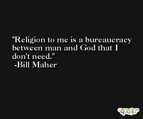 Religion to me is a bureaucracy between man and God that I don't need. -Bill Maher