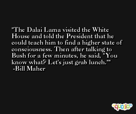 The Dalai Lama visited the White House and told the President that he could teach him to find a higher state of consciousness. Then after talking to Bush for a few minutes, he said, 'You know what? Let's just grab lunch.' -Bill Maher