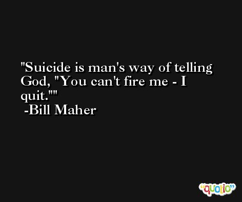 Suicide is man's way of telling God,