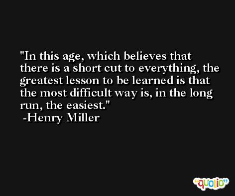 In this age, which believes that there is a short cut to everything, the greatest lesson to be learned is that the most difficult way is, in the long run, the easiest. -Henry Miller