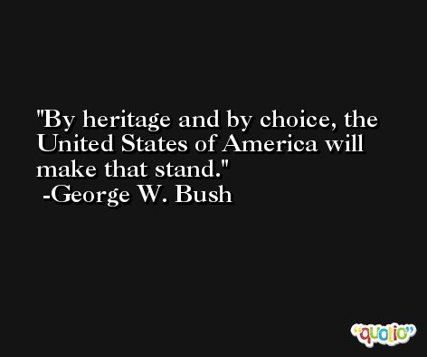 By heritage and by choice, the United States of America will make that stand. -George W. Bush