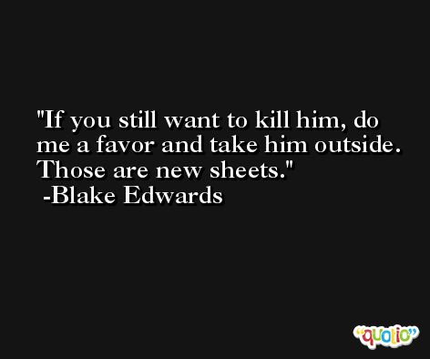 If you still want to kill him, do me a favor and take him outside. Those are new sheets. -Blake Edwards