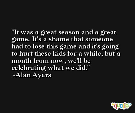 It was a great season and a great game. It's a shame that someone had to lose this game and it's going to hurt these kids for a while, but a month from now, we'll be celebrating what we did. -Alan Ayers